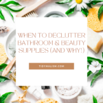 """Photo of neatly arranged bathroom items and beauty supplies including loofah sponges, peelings, natural soaps, body oil, and creams. Caption reads """"When to Declutter Bathroom & Beauty Supplies... And Why!""""."""